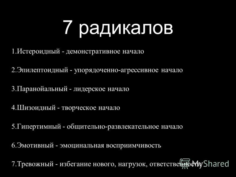 7 радикалов 1. Истероидный - демонстративное начало 2. Эпилептоидный - упорядоченно-агрессивное начало 3. Паранойальный - лидерское начало 4. Шизоидный - творческое начало 5. Гипертимный - общительно-развлекательное начало 6. Эмотивный - эмоцинальная