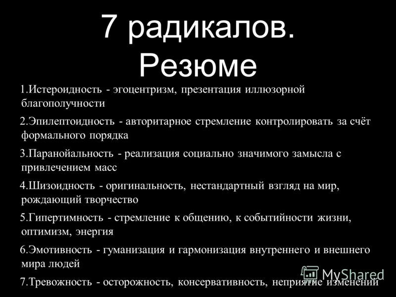7 радикалов. Резюме 1. Истероидность - эгоцентризм, презентация иллюзорной благополучности 2. Эпилептоидность - авторитарное стремление контролировать за счёт формального порядка 3. Паранойальность - реализация социально значимого замысла с привлечен