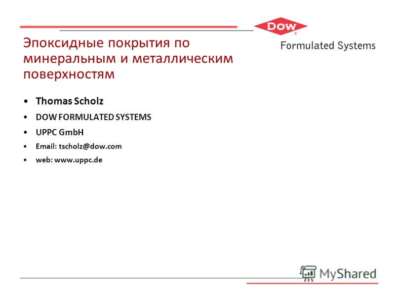 Эпоксидные покрытия по минеральным и металлическим поверхностям Thomas Scholz DOW FORMULATED SYSTEMS UPPC GmbH Email: tscholz@dow.com web: www.uppc.de Schemmerberger Strasse 39 D-88487 Mietingen Tel: +49 7356 9355-0 Fax: +49 7356 9355-16