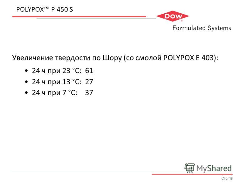 Стр. 18 POLYPOX P 450 S Увеличение твердости по Шору (со смолой POLYPOX E 403): 24 ч при 23 °C:61 24 ч при 13 °C:27 24 ч при 7 °C:37