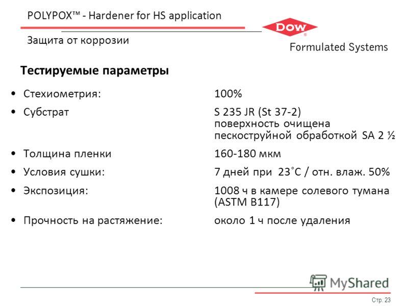 Стр. 23 Тестируемые параметры POLYPOX - Hardener for HS application Защита от коррозии Стехиометрия:100% СубстратS 235 JR (St 37-2) поверхность очищена пескоструйной обработкой SA 2 ½ Толщина пленки160-180 мкм Условия сушки:7 дней при 23˚С / отн. вла