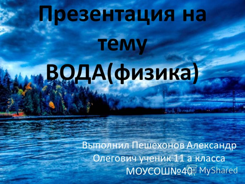 Презентация на тему ВОДА(физика) Выполнил Пешехонов Александр Олегович ученик 11 а класса МОУСОШ40