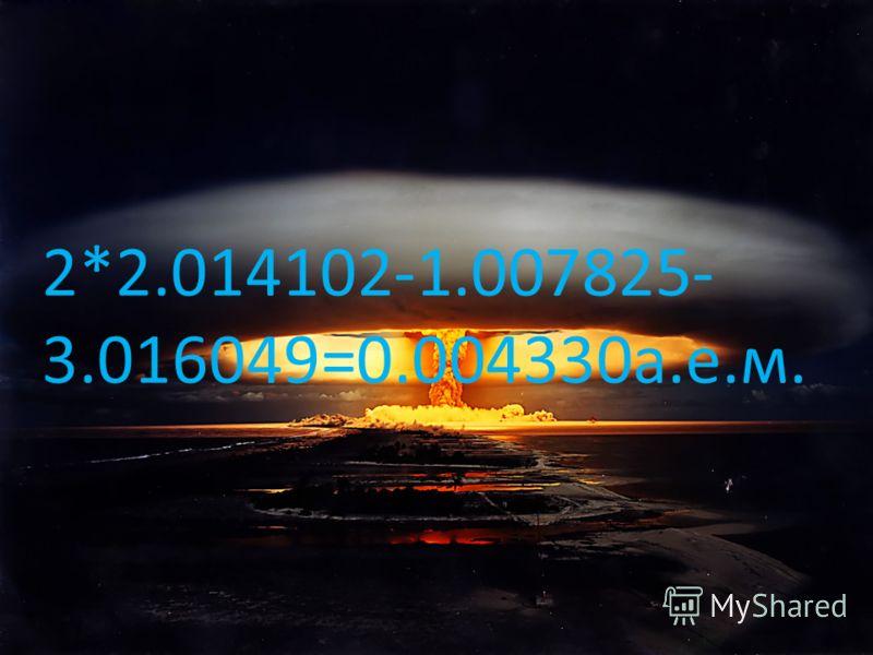2*2.014102-1.007825- 3.016049=0.004330а.е.м.