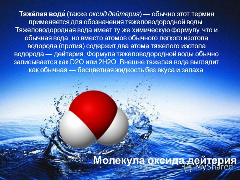 Тяжёлая вода́ (также оксид дейтерия) обычно этот термин применяется для обозначения тяжёловодородной воды. Тяжёловодородная вода имеет ту же химическую формулу, что и обычная вода, но вместо атомов обычного лёгкого изотопа водорода (протия) содержит