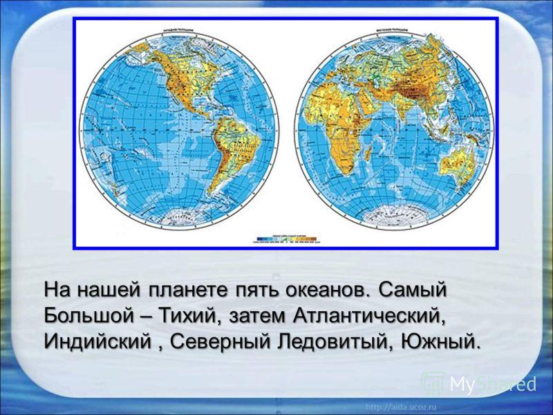 На нашей планете пять океанов. Самый Большой – Тихий, затем Атлантический, Индийский, Северный Ледовитый, Южный.