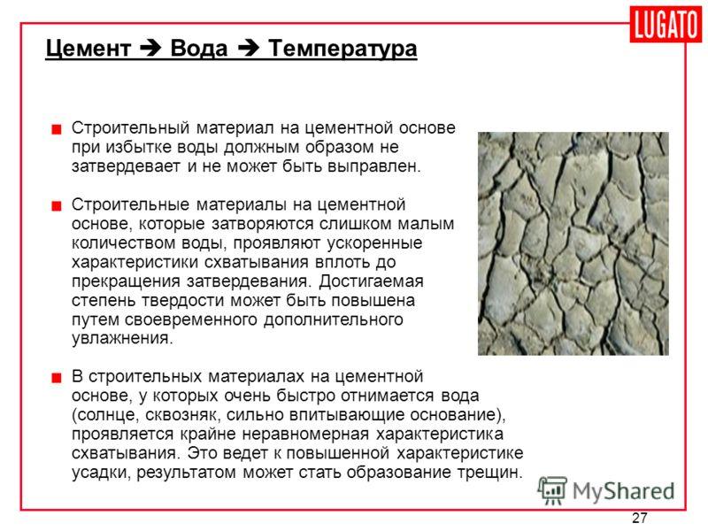 27 Цемент Вода Температура Строительный материал на цементной основе при избытке воды должным образом не затвердевает и не может быть выправлен. Строительные материалы на цементной основе, которые затворяются слишком малым количеством воды, проявляют