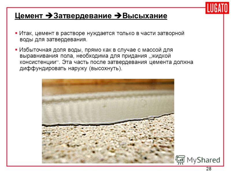 28 Цемент Затвердевание Высыхание Итак, цемент в растворе нуждается только в части затворной воды для затвердевания. Избыточная доля воды, прямо как в случае с массой для выравнивания пола, необходима для придания жидкой консистенции. Эта часть после