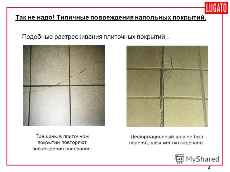 4 Так не надо! Типичные повреждения напольных покрытий. Подобные растрескивания плиточных покрытий... Трещины в плиточном покрытии повторяют повреждения основания. Деформационный шов не был перенят, швы жёстко заделаны.