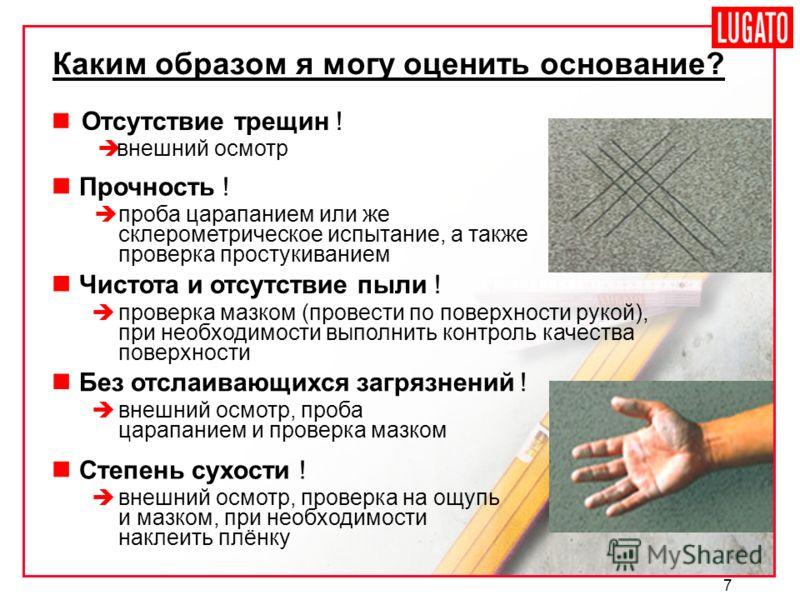 7 Отсутствие трещин ! внешний осмотр Каким образом я могу оценить основание? Прочность ! проба царапанием или же склерометрическое испытание, а также проверка простукиванием Чистота и отсутствие пыли ! проверка мазком (провести по поверхности рукой),