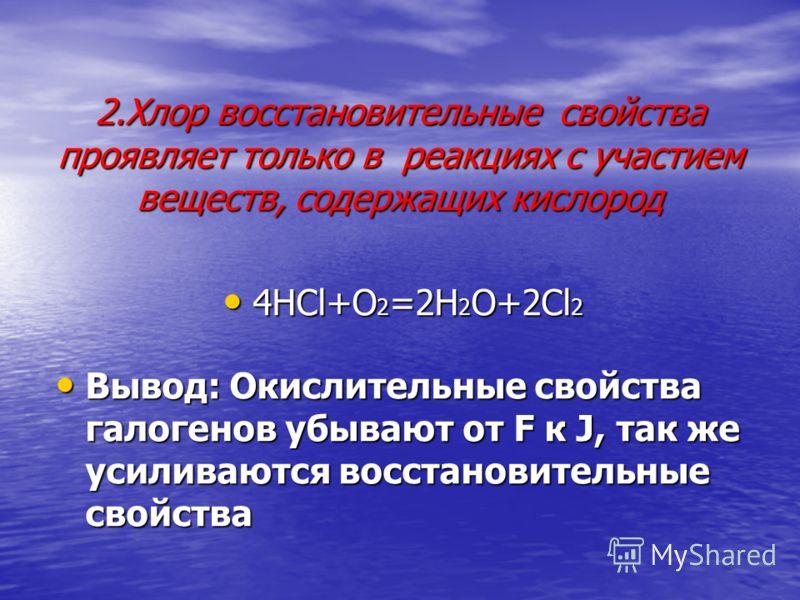 2.Хлор восстановительные свойства проявляет только в реакциях с участием веществ, содержащих кислород 4HCl+O 2 =2H 2 O+2Cl 2 4HCl+O 2 =2H 2 O+2Cl 2 Вывод: Окислительные свойства галогенов убывают от F к J, так же усиливаются восстановительные свойств