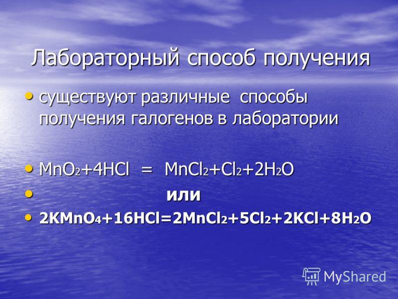Лабораторный способ получения Лабораторный способ получения существуют различные способы получения галогенов в лаборатории существуют различные способы получения галогенов в лаборатории MnO 2 +4HCl = MnCl 2 +Cl 2 +2H 2 O MnO 2 +4HCl = MnCl 2 +Cl 2 +2