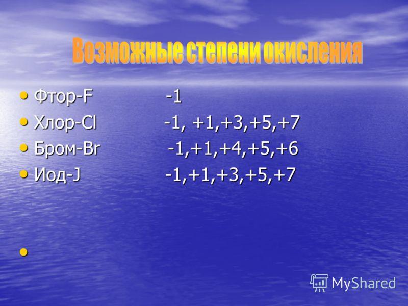 Фтор-F -1 Фтор-F -1 Хлор-Cl -1, +1,+3,+5,+7 Хлор-Cl -1, +1,+3,+5,+7 Бром-Br -1,+1,+4,+5,+6 Бром-Br -1,+1,+4,+5,+6 Иод-J -1,+1,+3,+5,+7 Иод-J -1,+1,+3,+5,+7
