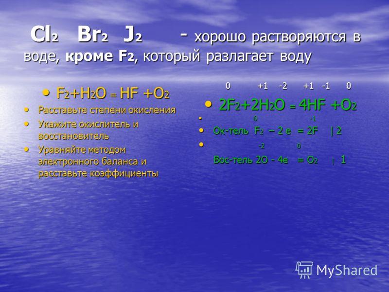 Cl 2 Br 2 J 2 - хорошо растворяются в воде, кроме F 2, который разлагает воду Cl 2 Br 2 J 2 - хорошо растворяются в воде, кроме F 2, который разлагает воду F 2 +H 2 O = HF +O 2 F 2 +H 2 O = HF +O 2 Расставьте степени окисления Расставьте степени окис