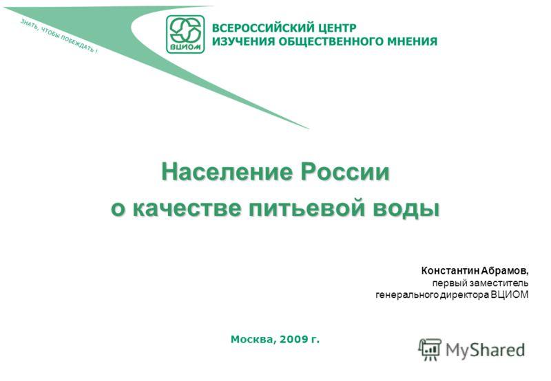Москва, 2009 г. Население России о качестве питьевой воды Константин Абрамов, первый заместитель генерального директора ВЦИОМ