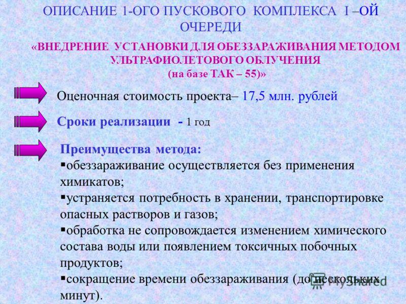 Оценочная стоимость проекта– 17,5 млн. рублей «ВНЕДРЕНИЕ УСТАНОВКИ ДЛЯ ОБЕЗЗАРАЖИВАНИЯ МЕТОДОМ УЛЬТРАФИОЛЕТОВОГО ОБЛУЧЕНИЯ (на базе ТАК – 55)» Сроки реализации - 1 год Преимущества метода: обеззараживание осуществляется без применения химикатов; устр