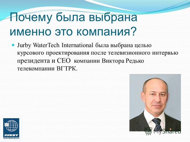 Почему была выбрана именно это компания? Jurby WaterTech International была выбрана целью курсового проектирования после телевизионного интервью п резидента и CEO компании Виктора Редько телекомпании ВГТРК.