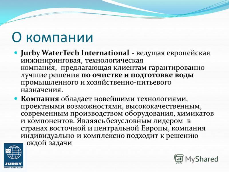 О компании Jurby WaterTech International - ведущая европейская инжиниринговая, технологическая компания, предлагающая клиентам гарантированно лучшие решения по очистке и подготовке воды промышленного и хозяйственно-питьевого назначения. Компания обла