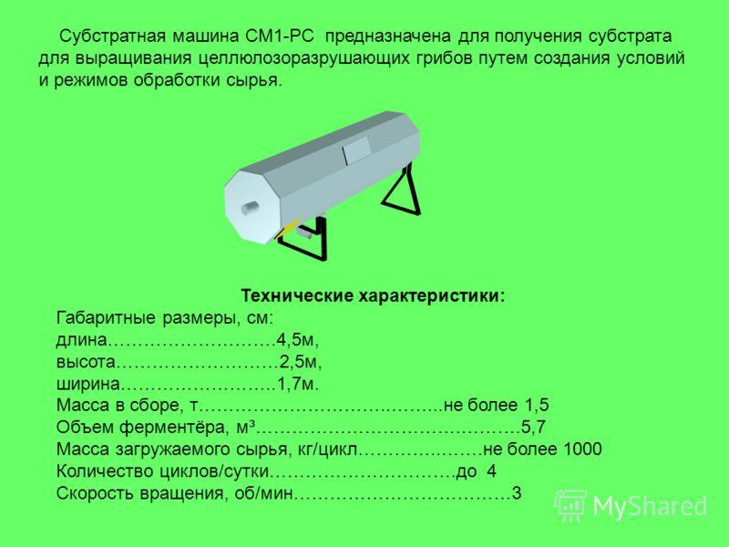 Субстратная машина СМ1-РС предназначена для получения субстрата для выращивания целлюлозоразрушающих грибов путем создания условий и режимов обработки сырья. Технические характеристики: Габаритные размеры, см: длина……………………….4,5м, высота………………………2,5м