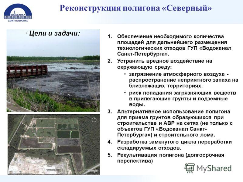 Реконструкция полигона «Северный» 1.Обеспечение необходимого количества площадей для дальнейшего размещения технологических отходов ГУП «Водоканал Санкт-Петербурга». 2.Устранить вредное воздействие на окружающую среду: загрязнение атмосферного воздух