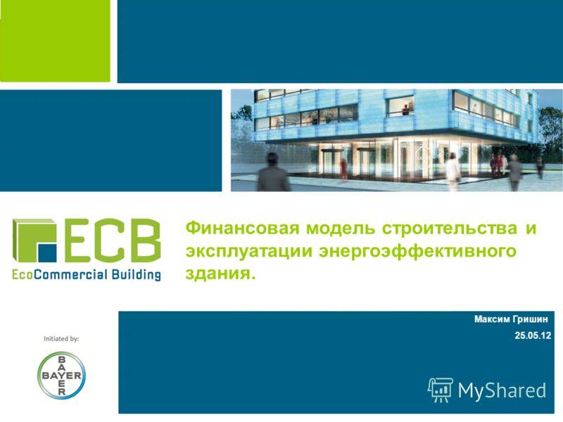 Leverkusen, 2011-06-07 Максим Гришин 25.05.12 Финансовая модель строительства и эксплуатации энергоэффективного здания.