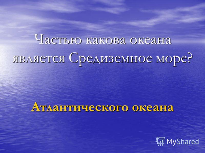 Частью какова океана является Средиземное море? Атлантического океана