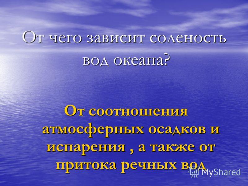 От чего зависит соленость вод океана? От соотношения атмосферных осадков и испарения, а также от притока речных вод