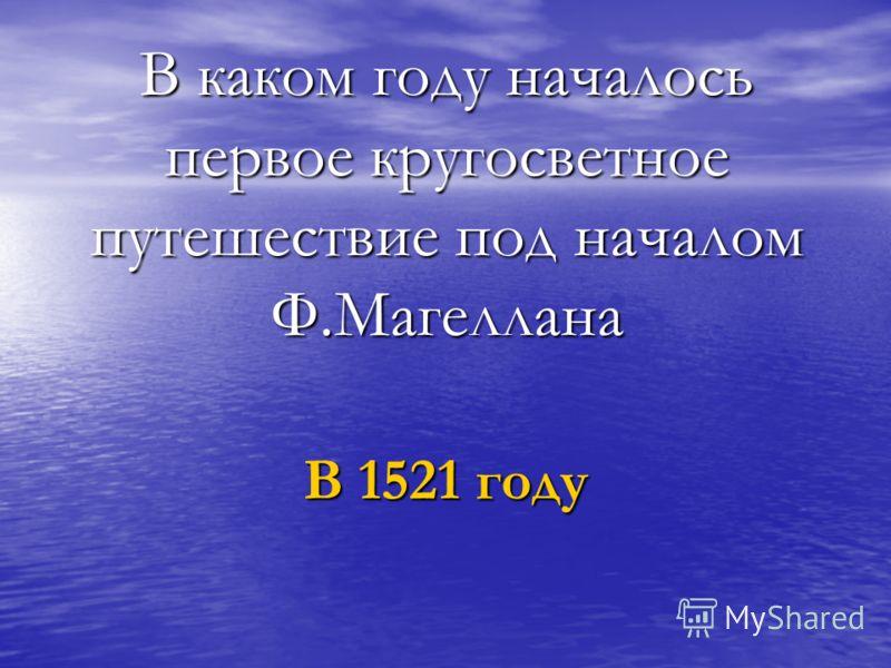 В каком году началось первое кругосветное путешествие под началом Ф.Магеллана В 1521 году