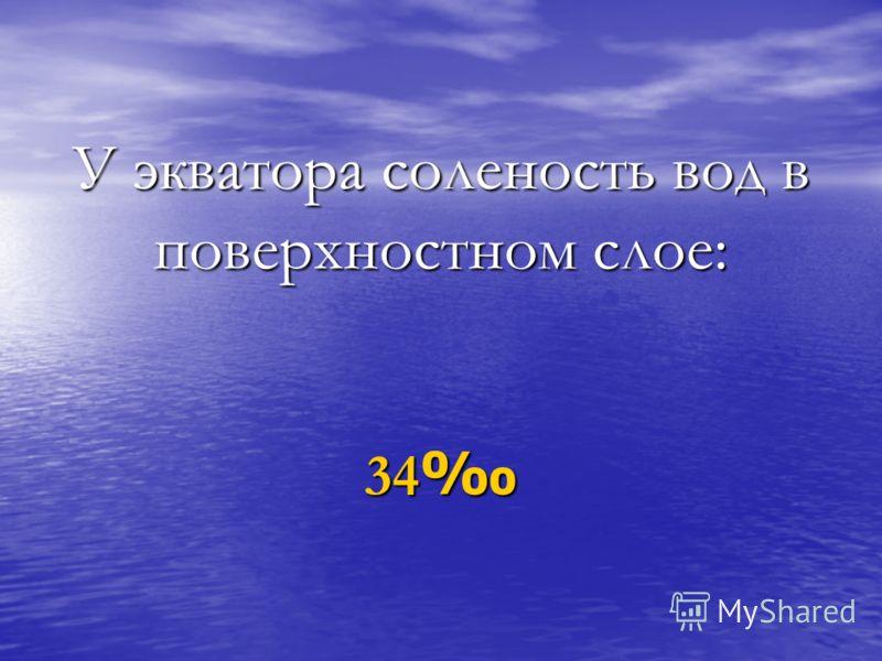 У экватора соленость вод в поверхностном слое: 34 34