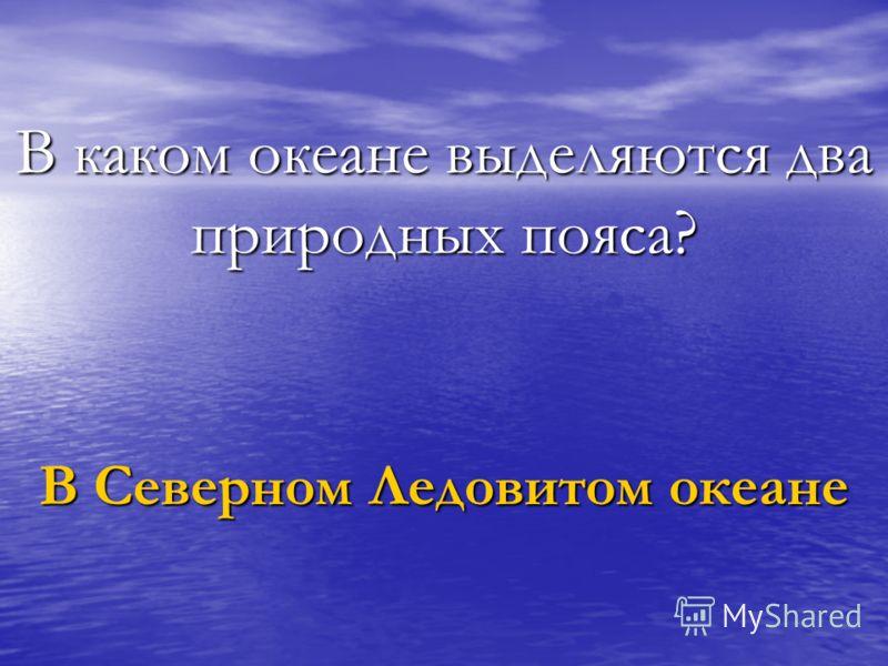 В каком океане выделяются два природных пояса? В Северном Ледовитом океане