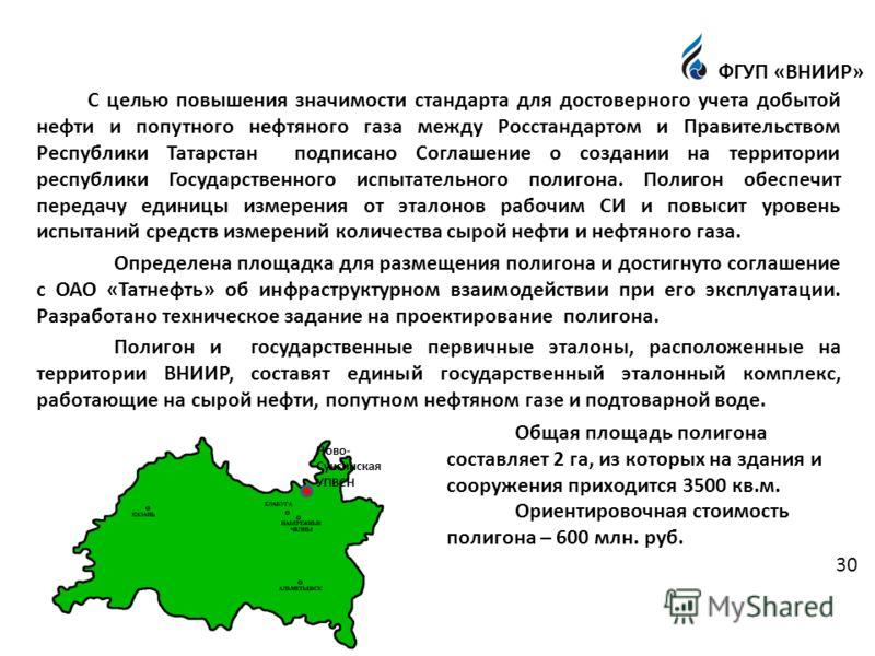 С целью повышения значимости стандарта для достоверного учета добытой нефти и попутного нефтяного газа между Росстандартом и Правительством Республики Татарстан подписано Соглашение о создании на территории республики Государственного испытательного