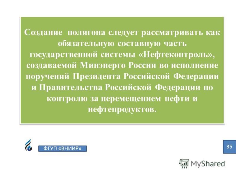 Создание полигона следует рассматривать как обязательную составную часть государственной системы «Нефтеконтроль», создаваемой Минэнерго России во исполнение поручений Президента Российской Федерации и Правительства Российской Федерации по контролю за