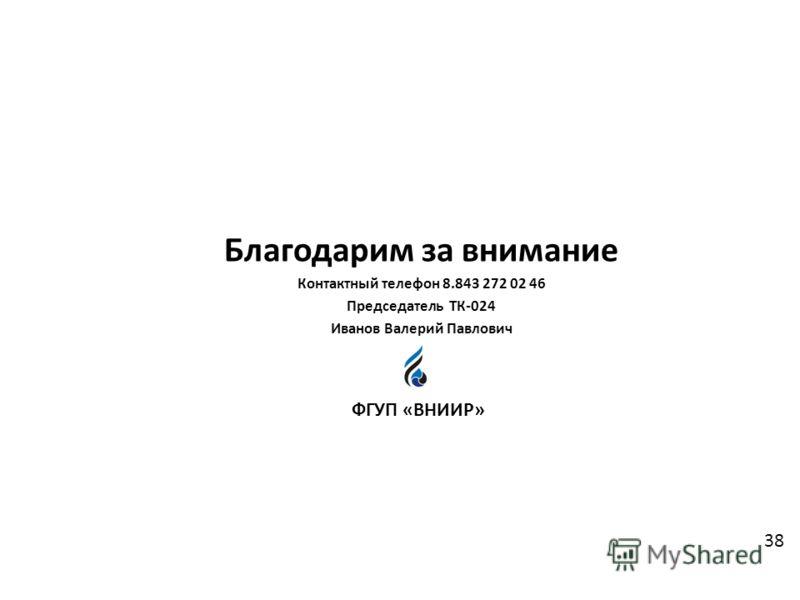 Благодарим за внимание Контактный телефон 8.843 272 02 46 Председатель ТК-024 Иванов Валерий Павлович ФГУП «ВНИИР» 38