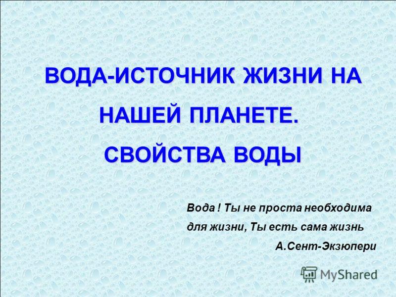 ВОДА-ИСТОЧНИК ЖИЗНИ НА НАШЕЙ ПЛАНЕТЕ. НАШЕЙ ПЛАНЕТЕ. СВОЙСТВА ВОДЫ Вода ! Ты не проста необходима для жизни, Ты есть сама жизнь А.Сент-Экзюпери