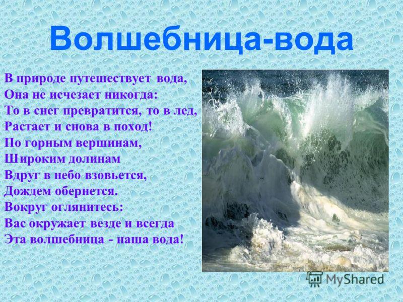 Волшебница-вода В природе путешествует вода, Она не исчезает никогда: То в снег превратится, то в лед, Растает и снова в поход! По горным вершинам, Широким долинам Вдруг в небо взовьется, Дождем обернется. Вокруг оглянитесь: Вас окружает везде и всег