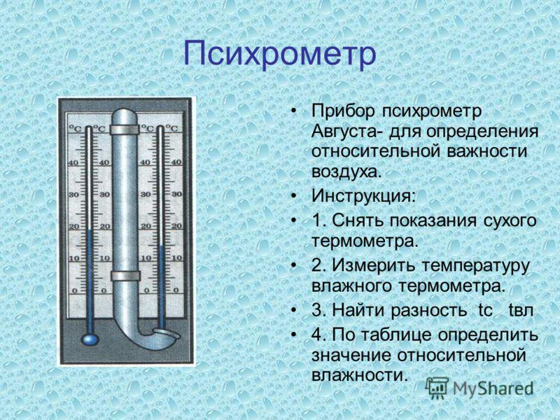 Психрометр Прибор психрометр Августа- для определения относительной важности воздуха. Инструкция: 1. Снять показания сухого термометра. 2. Измерить температуру влажного термометра. 3. Найти разность tс tвл 4. По таблице определить значение относитель