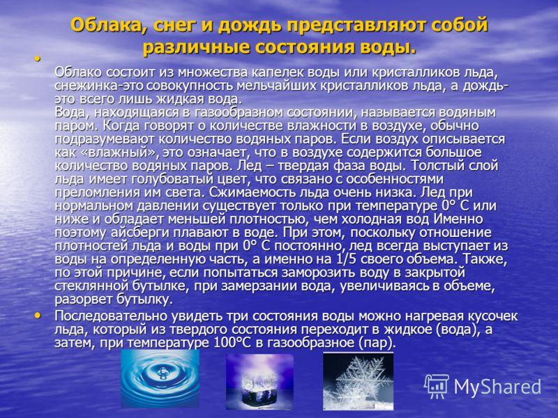 Облака, снег и дождь представляют собой различные состояния воды. Облако состоит из множества капелек воды или кристалликов льда, снежинка-это совокупность мельчайших кристалликов льда, а дождь- это всего лишь жидкая вода. Вода, находящаяся в газообр