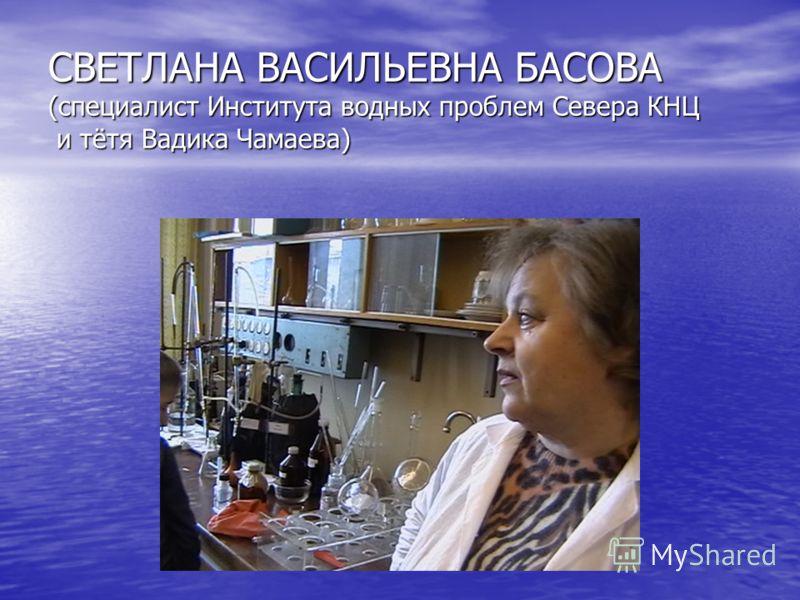 СВЕТЛАНА ВАСИЛЬЕВНА БАСОВА (специалист Института водных проблем Севера КНЦ и тётя Вадика Чамаева)