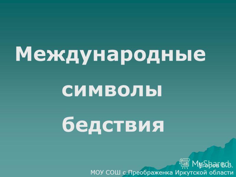 Международные символы бедствия Егоров Б.В. МОУ СОШ с.Преображенка Иркутской области