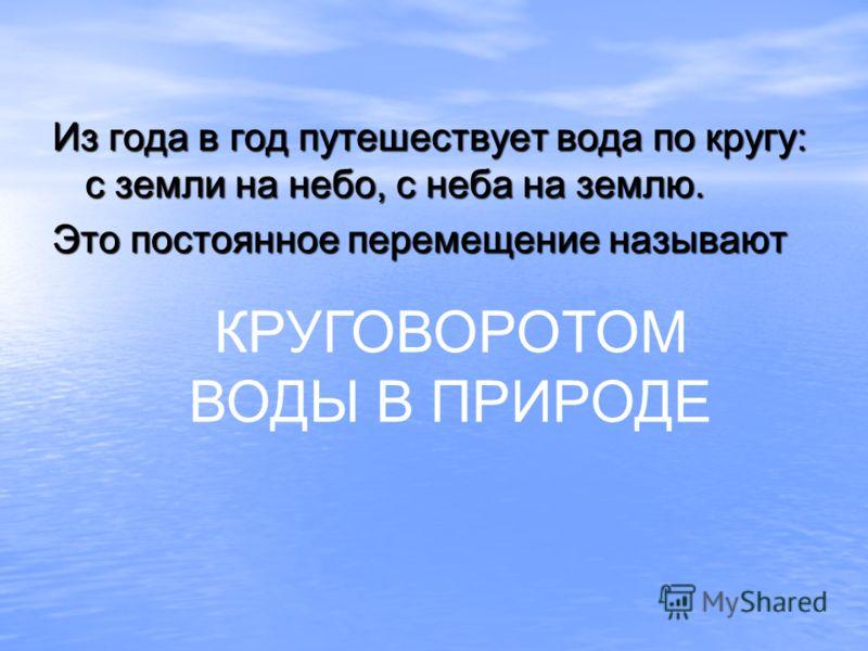 Из года в год путешествует вода по кругу: с земли на небо, с неба на землю. Это постоянное перемещение называют КРУГОВОРОТОМ ВОДЫ В ПРИРОДЕ