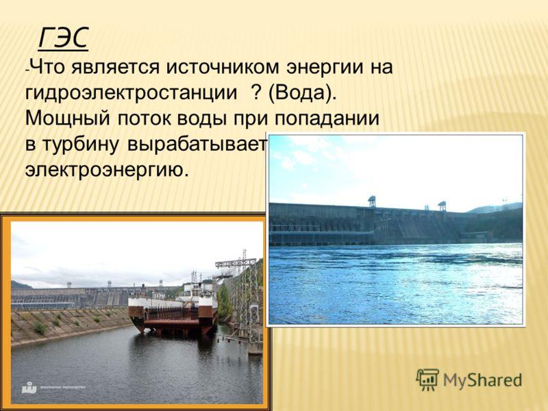 ГЭС - Что является источником энергии на гидроэлектростанции ? (Вода). Мощный поток воды при попадании в турбину вырабатывает электроэнергию.