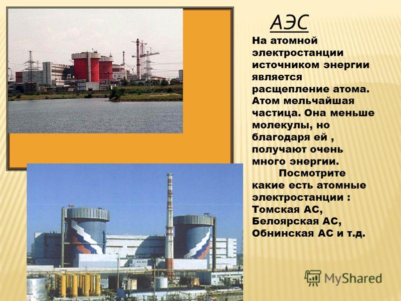 АЭС На атомной электростанции источником энергии является расщепление атома. Атом мельчайшая частица. Она меньше молекулы, но благодаря ей, получают очень много энергии. Посмотрите какие есть атомные электростанции : Томская АС, Белоярская АС, Обнинс