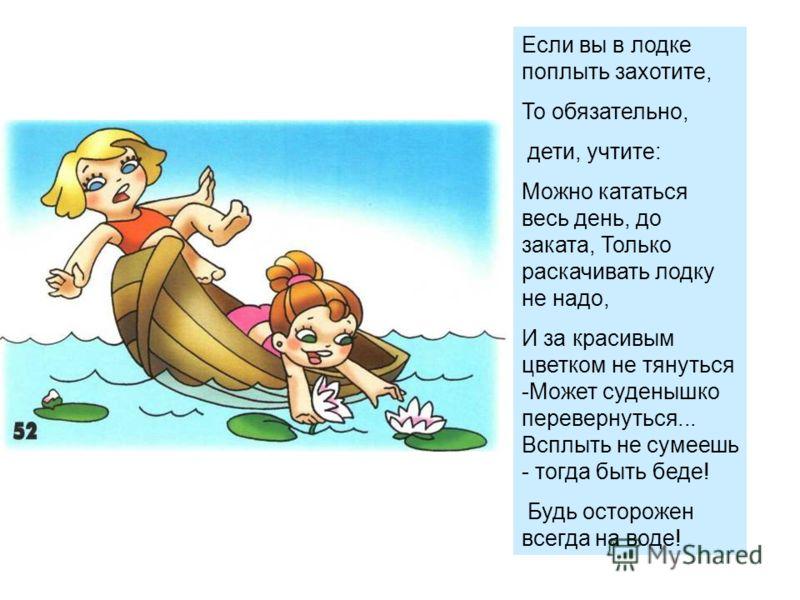 Если вы в лодке поплыть захотите, То обязательно, дети, учтите: Можно кататься весь день, до заката, Только раскачивать лодку не надо, И за красивым цветком не тянуться -Может суденышко перевернуться... Всплыть не сумеешь - тогда быть беде! Будь осто
