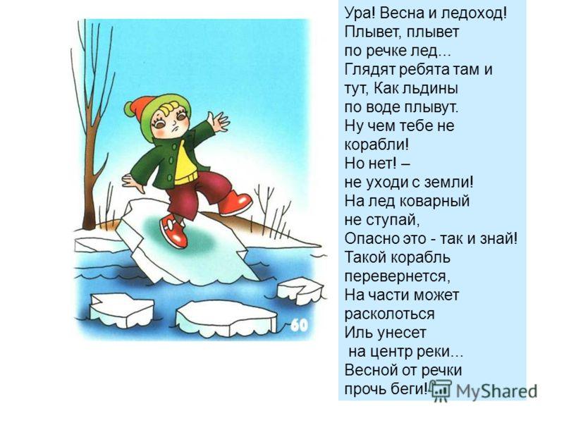 Ура! Весна и ледоход! Плывет, плывет по речке лед... Глядят ребята там и тут, Как льдины по воде плывут. Ну чем тебе не корабли! Но нет! – не уходи с земли! На лед коварный не ступай, Опасно это - так и знай! Такой корабль перевернется, На части може
