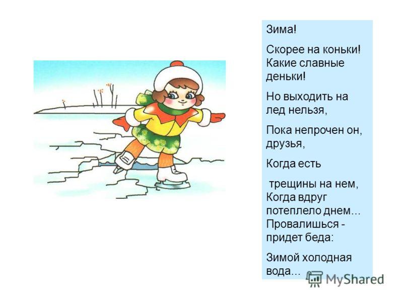 Зима! Скорее на коньки! Какие славные деньки! Но выходить на лед нельзя, Пока непрочен он, друзья, Когда есть трещины на нем, Когда вдруг потеплело днем... Провалишься - придет беда: Зимой холодная вода...