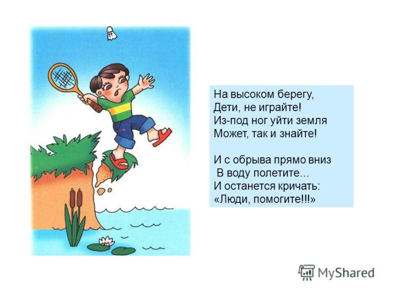 На высоком берегу, Дети, не играйте! Из-под ног уйти земля Может, так и знайте! И с обрыва прямо вниз В воду полетите... И останется кричать: «Люди, помогите!!!»
