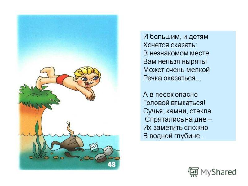 И большим, и детям Хочется сказать: В незнакомом месте Вам нельзя нырять! Может очень мелкой Речка оказаться... А в песок опасно Головой втыкаться! Сучья, камни, стекла Спрятались на дне – Их заметить сложно В водной глубине...