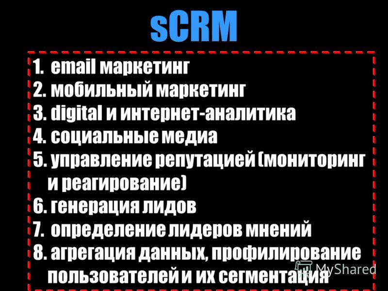 sCRM 1. email маркетинг 2. мобильный маркетинг 3. digital и интернет-аналитика 4. социальные медиа 5. управление репутацией (мониторинг и реагирование) 6. генерация лидов 7. определение лидеров мнений 8. агрегация данных, профилирование пользователей