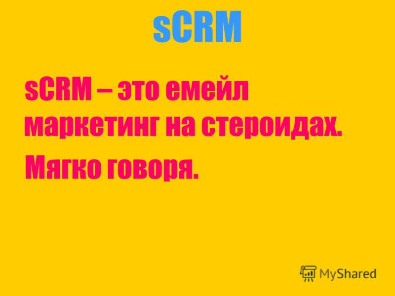 sCRM sCRM – это емейл маркетинг на стероидах. Мягко говоря.