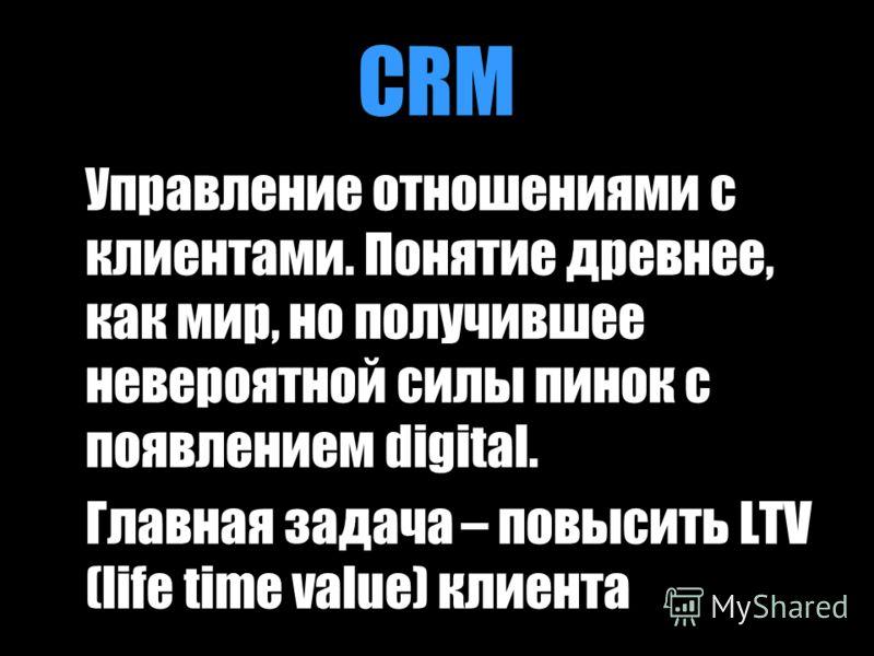 CRM Управление отношениями с клиентами. Понятие древнее, как мир, но получившее невероятной силы пинок с появлением digital. Главная задача – повысить LTV (life time value) клиента