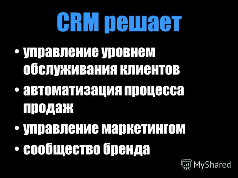 CRM решает управление уровнем обслуживания клиентов автоматизация процесса продаж управление маркетингом сообщество бренда